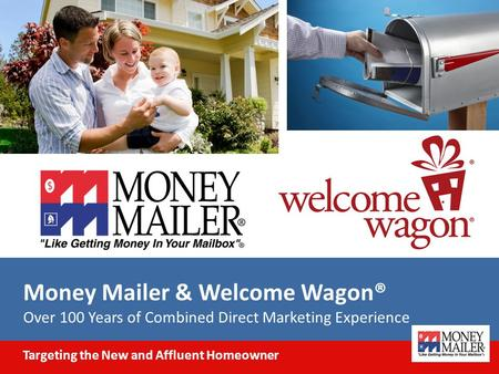 Money Mailer & Welcome Wagon® Over 100 Years of Combined Direct Marketing Experience Targeting the New and Affluent Homeowner.
