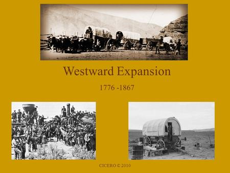Westward Expansion 1776 -1867 CICERO © 2010. Examples of American Expansion Revolutionary War (1776) Proclamation of 1763 Louisiana Purchase (1803) from.