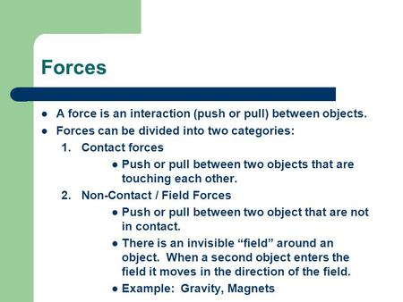Forces A force is an interaction (push or pull) between objects. Forces can be divided into two categories: 1.Contact forces Push or pull between two objects.