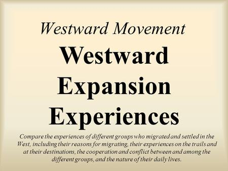 Westward Movement Compare the experiences of different groups who migrated and settled in the West, including their reasons for migrating, their experiences.