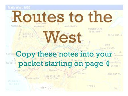 Copy these notes into your packet starting on page 4 Routes to the West.
