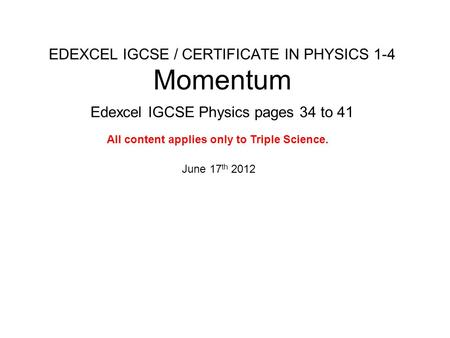 EDEXCEL IGCSE / CERTIFICATE IN PHYSICS 1-4 Momentum Edexcel IGCSE Physics pages 34 to 41 June 17 th 2012 All content applies only to Triple Science.