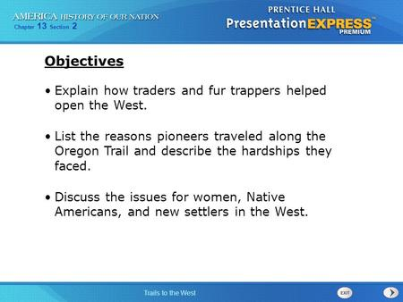 Chapter 13 Section 2 Trails to the West Explain how traders and fur trappers helped open the West. List the reasons pioneers traveled along the Oregon.