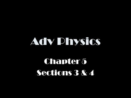 Adv Physics Chapter 5 Sections 3 & 4.