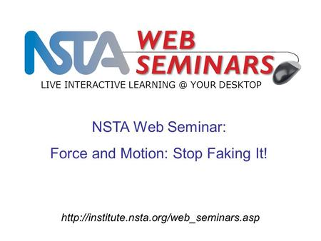 NSTA Web Seminar: Force and Motion: Stop Faking It! LIVE INTERACTIVE YOUR DESKTOP.