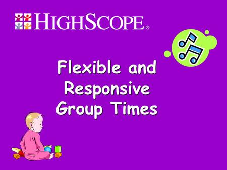 Flexible and Responsive Group Times. 2 Objectives Participants will learn: What group times are. Strategies for engaging mobile infants and toddlers in.