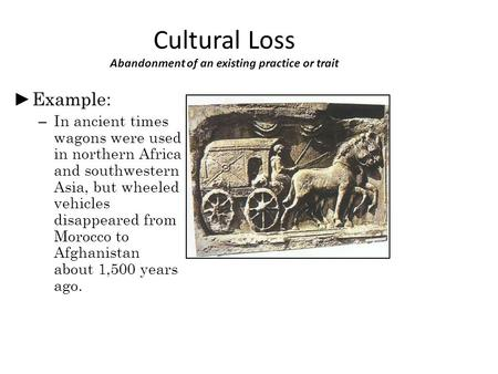 Cultural Loss Abandonment of an existing practice or trait ► Example: – In ancient times wagons were used in northern Africa and southwestern Asia, but.