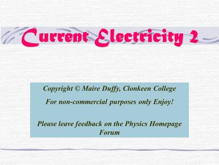 Current Electricity 2 Copyright © Maire Duffy, Clonkeen College For non-commercial purposes only Enjoy! Please leave feedback on the Physics Homepage Forum.