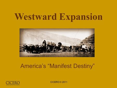 "Westward Expansion America's ""Manifest Destiny"" CICERO © 2011."