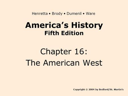 America's History Fifth Edition Chapter 16: The American West Copyright © 2004 by Bedford/St. Martin's Henretta Brody Dumenil Ware.