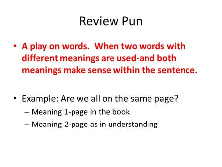 Review Pun A play on words. When two words with different meanings are used-and both meanings make sense within the sentence. Example: Are we all on the.