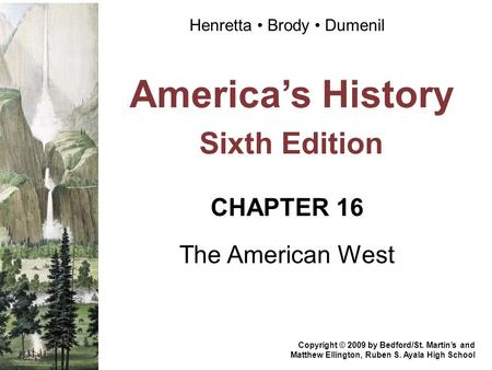 America's History Sixth Edition CHAPTER 16 The American West Copyright © 2009 by Bedford/St. Martin's and Matthew Ellington, Ruben S. Ayala High School.