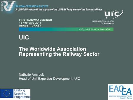 UIC The Worldwide Association Representing the Railway Sector Nathalie Amirault Head of Unit Expertise Development, UIC RAILWAY OPERATION IN ECVET A LLP-DoI.