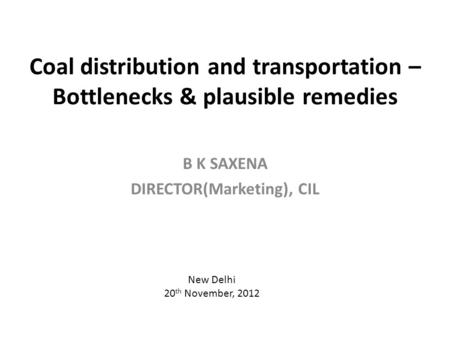 Coal distribution and transportation – Bottlenecks & plausible remedies B K SAXENA DIRECTOR(Marketing), CIL New Delhi 20 th November, 2012.