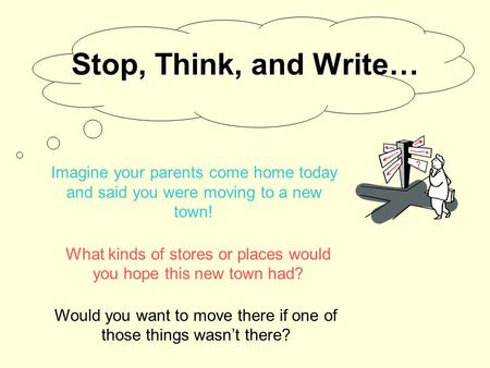 Stop, Think, and Write… What kinds of stores or places would you hope this new town had? Imagine your parents come home today and said you were moving.