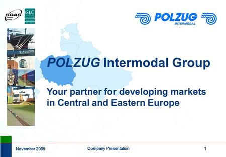 1 Company Presentation November 2009 POLZUG Intermodal Group Your partner for developing markets in Central and Eastern Europe.