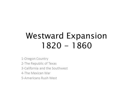 Westward Expansion 1820 - 1860 1-Oregon Country 2-The Republic of Texas 3-California and the Southwest 4-The Mexican War 5-Americans Rush West.
