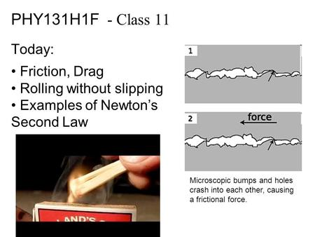 PHY131H1F - Class 11 Today: Friction, Drag Rolling without slipping Examples of Newton's Second Law Microscopic bumps and holes crash into each other,