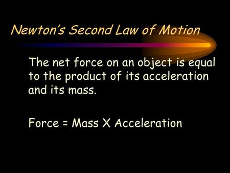 Newton's Second Law of Motion The net force on an object is equal to the product of its acceleration and its mass. Force = Mass X Acceleration.