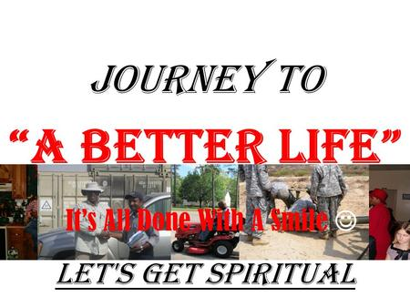 "JOURNEY TO ""A Better Life"" Let's Get Spiritual It's All Done With A Smile."