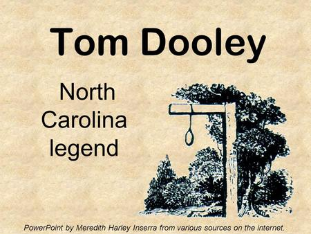 Tom Dooley North Carolina legend PowerPoint by Meredith Harley Inserra from various sources on the internet.