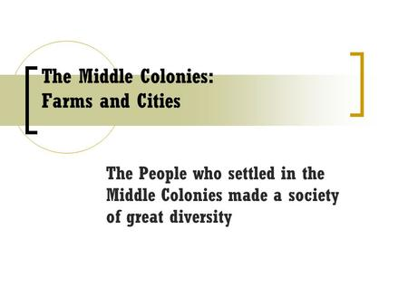 The Middle Colonies: Farms and Cities The People who settled in the Middle Colonies made a society of great diversity.