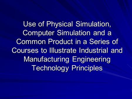 Use of Physical Simulation, Computer Simulation and a Common Product in a Series of Courses to Illustrate Industrial and Manufacturing Engineering Technology.