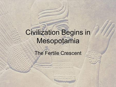 Civilization Begins in Mesopotamia The Fertile Crescent.