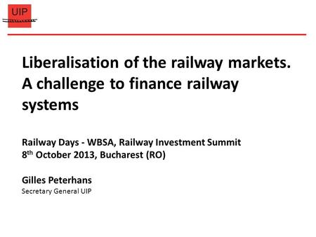 Liberalisation of the railway markets. A challenge to finance railway systems Railway Days - WBSA, Railway Investment Summit 8 th October 2013, Bucharest.