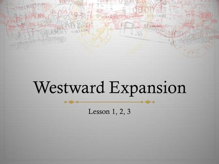 Westward Expansion Lesson 1, 2, 3. Objective  To understand how humans use and modify the physical environment  The importance of work  To communicate.