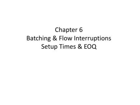 Chapter 6 Batching & Flow Interruptions Setup Times & EOQ