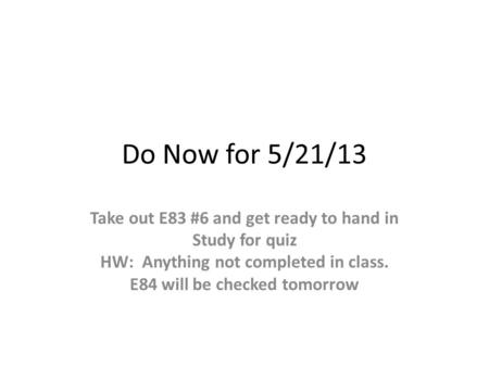 Do Now for 5/21/13 Take out E83 #6 and get ready to hand in Study for quiz HW: Anything not completed in class. E84 will be checked tomorrow.