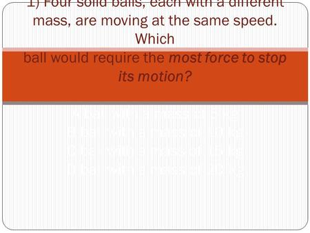 1) Four solid balls, each with a different mass, are moving at the same speed. Which ball would require the most force to stop its motion? A ball with.