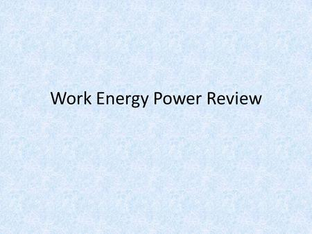 Work Energy Power Review. Work is done when 1.the displacement is not zero and a force is parallel to the displacement 2.the displacement is zero. 3.the.