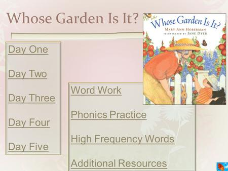 Whose Garden Is It? Day One Day Two Day Three Day Four Day Five Word Work Phonics Practice High Frequency Words Additional Resources.