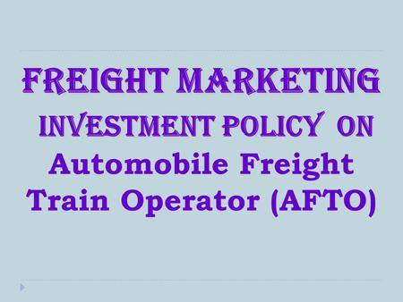 Freight marketing Investment Policy on freight marketing Investment Policy on Automobile Freight Train Operator (AFTO)