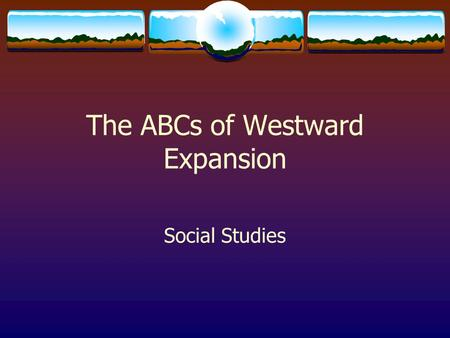 The ABCs of Westward Expansion