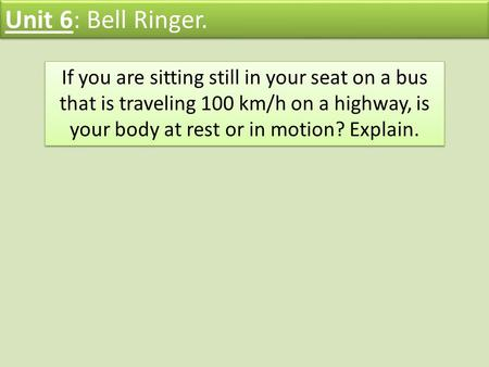 Unit 6: Bell Ringer. If you are sitting still in your seat on a bus that is traveling 100 km/h on a highway, is your body at rest or in motion? Explain.