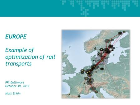 EUROPE Example of optimization of rail transports PPI Baltimore October 30, 2013 Mats Erkén 1.