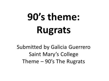 90's theme: Rugrats Submitted by Galicia Guerrero Saint Mary's College Theme – 90's The Rugrats.