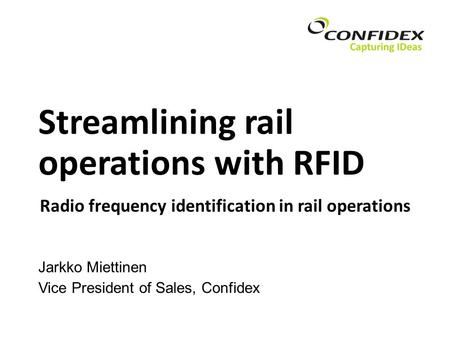 Streamlining rail operations with RFID Jarkko Miettinen Vice President of Sales, Confidex Radio frequency identification in rail operations.