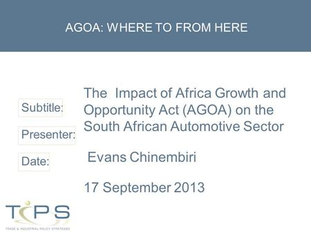 Subtitle: Presenter: Date: AGOA: WHERE TO FROM HERE The Impact of Africa Growth and Opportunity Act (AGOA) on the South African Automotive Sector Evans.