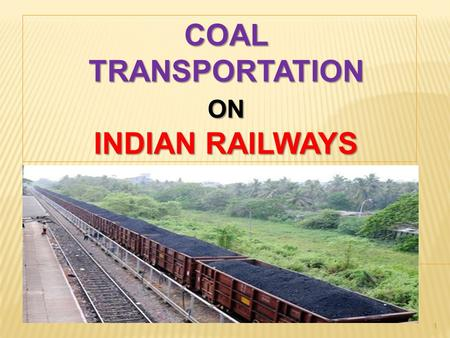 1 COALTRANSPORTATIONON INDIAN RAILWAYS.  TRANSPORTATION IS A DERIVED DEMAND & DEPENDS UPON THE GROWTH OF ECONOMY.  RAILWAY FREIGHT BUSINESS LARGELY.
