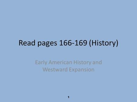 1 Read pages 166-169 (History) Early American History and Westward Expansion.