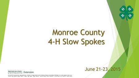 Monroe County 4-H Slow Spokes June 21-23, 2015 MSU is an affirmative-action, equal-opportunity employer. Michigan State University Extension programs and.