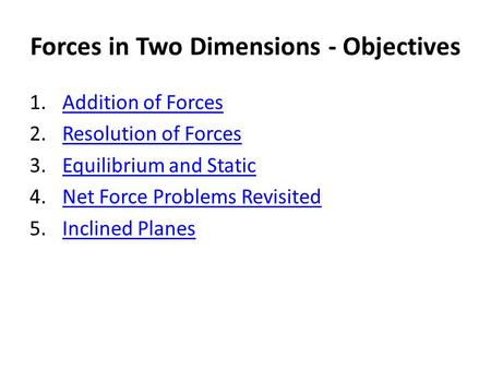 Forces in Two Dimensions - Objectives 1.Addition of ForcesAddition of Forces 2.Resolution of ForcesResolution of Forces 3.Equilibrium and StaticEquilibrium.