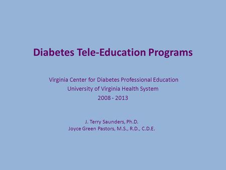 Diabetes Tele-Education Programs Virginia Center for Diabetes Professional Education University of Virginia Health System 2008 - 2013 J. Terry Saunders,