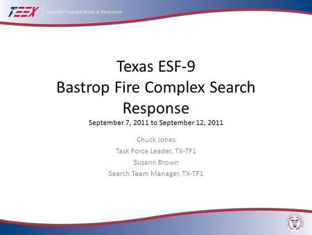 Texas ESF-9 Bastrop Fire Complex Search Response September 7, 2011 to September 12, 2011 Chuck Jones Task Force Leader, TX-TF1 Susann Brown Search Team.