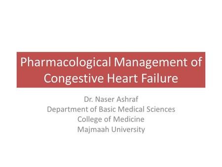 Pharmacological Management of Congestive Heart Failure Dr. Naser Ashraf Department of Basic Medical Sciences College of Medicine Majmaah University.