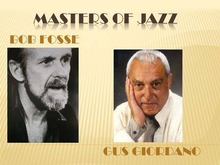 BOB FOSSE GUS GIORDANO.  Born Robert Louise Fosse on June 23, 1927 in Chicago, Illinois the second youngest of 6 kids.  He teamed up with Charles Grass,